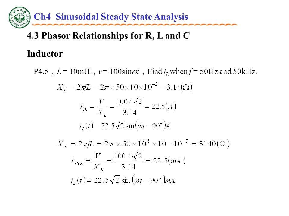 4.3 Phasor Relationships for R, L and C Inductor P4.5 , L = 10mH , v = 100sin  t , Find i L when f = 50Hz and 50kHz.