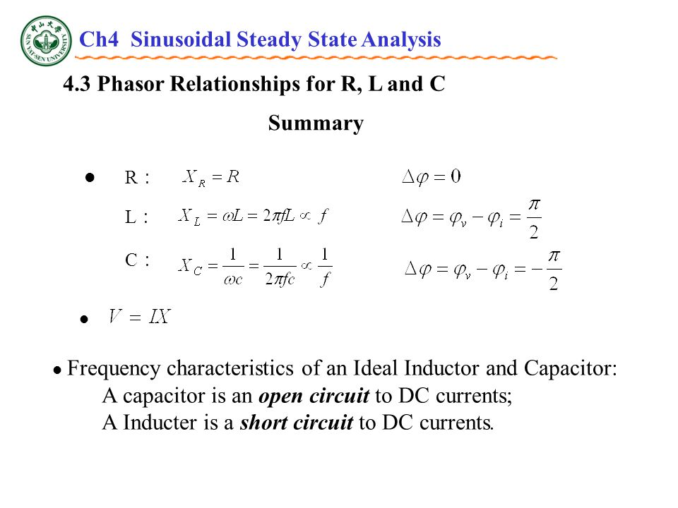 4.3 Phasor Relationships for R, L and C Summary R:R: L:L: C:C: Frequency characteristics of an Ideal Inductor and Capacitor: A capacitor is an open circuit to DC currents; A Inducter is a short circuit to DC currents.