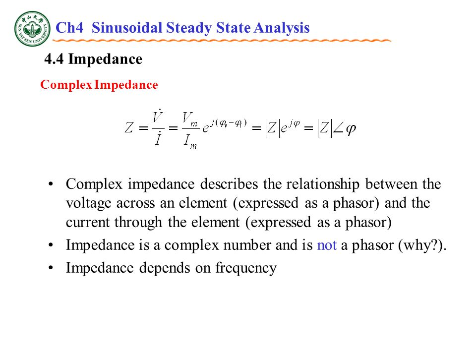 4.4 Impedance Complex Impedance Complex impedance describes the relationship between the voltage across an element (expressed as a phasor) and the current through the element (expressed as a phasor) Impedance is a complex number and is not a phasor (why ).