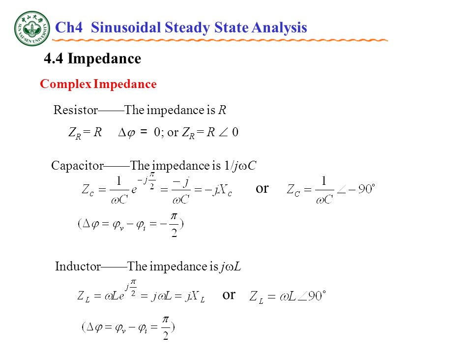 4.4 Impedance Complex Impedance Z R = R  = 0; or Z R = R  0 Resistor——The impedance is R or Capacitor——The impedance is 1/j  C or Inductor——The impedance is j  L Ch4 Sinusoidal Steady State Analysis
