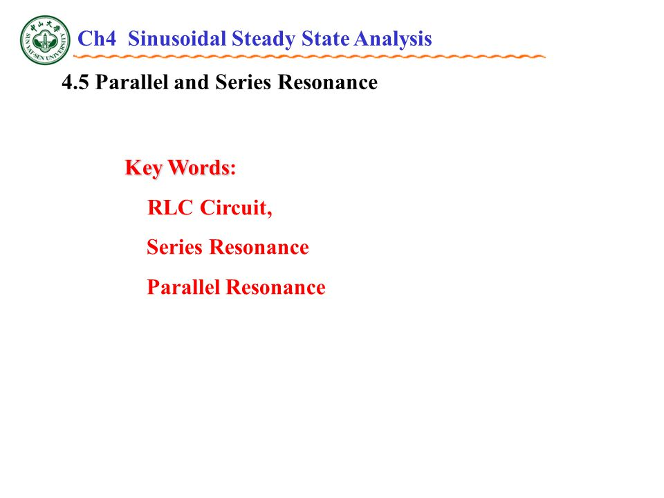 4.5 Parallel and Series Resonance Key Words Key Words: RLC Circuit, Series Resonance Parallel Resonance Ch4 Sinusoidal Steady State Analysis