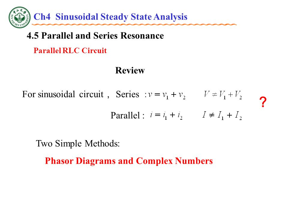4.5 Parallel and Series Resonance Parallel RLC Circuit Review For sinusoidal circuit , Series : ? Two Simple Methods: Phasor Diagrams and Complex Numbers Parallel : Ch4 Sinusoidal Steady State Analysis