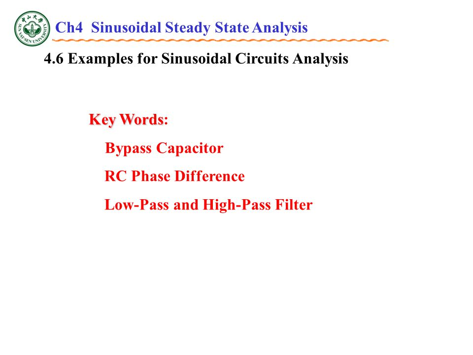 4.6 Examples for Sinusoidal Circuits Analysis Key Words Key Words: Bypass Capacitor RC Phase Difference Low-Pass and High-Pass Filter Ch4 Sinusoidal Steady State Analysis