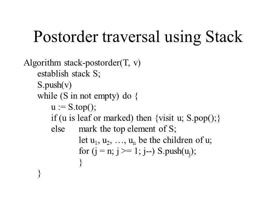 Postorder traversal using Stack Algorithm stack-postorder(T, v) establish stack S; S.push(v) while (S in not empty) do { u := S.top(); if (u is leaf or marked) then {visit u; S.pop();} else mark the top element of S; let u 1, u 2, …, u n be the children of u; for (j = n; j >= 1; j--) S.push(u j ); }