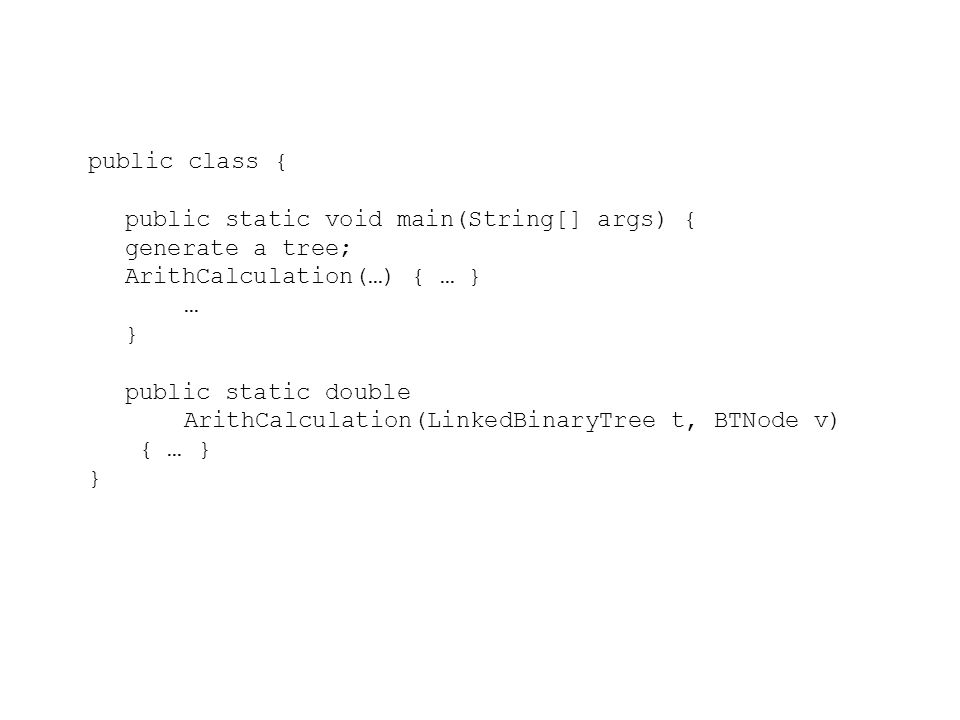 public class { public static void main(String[] args) { generate a tree; ArithCalculation(…) { … } … } public static double ArithCalculation(LinkedBinaryTree t, BTNode v) { … } }