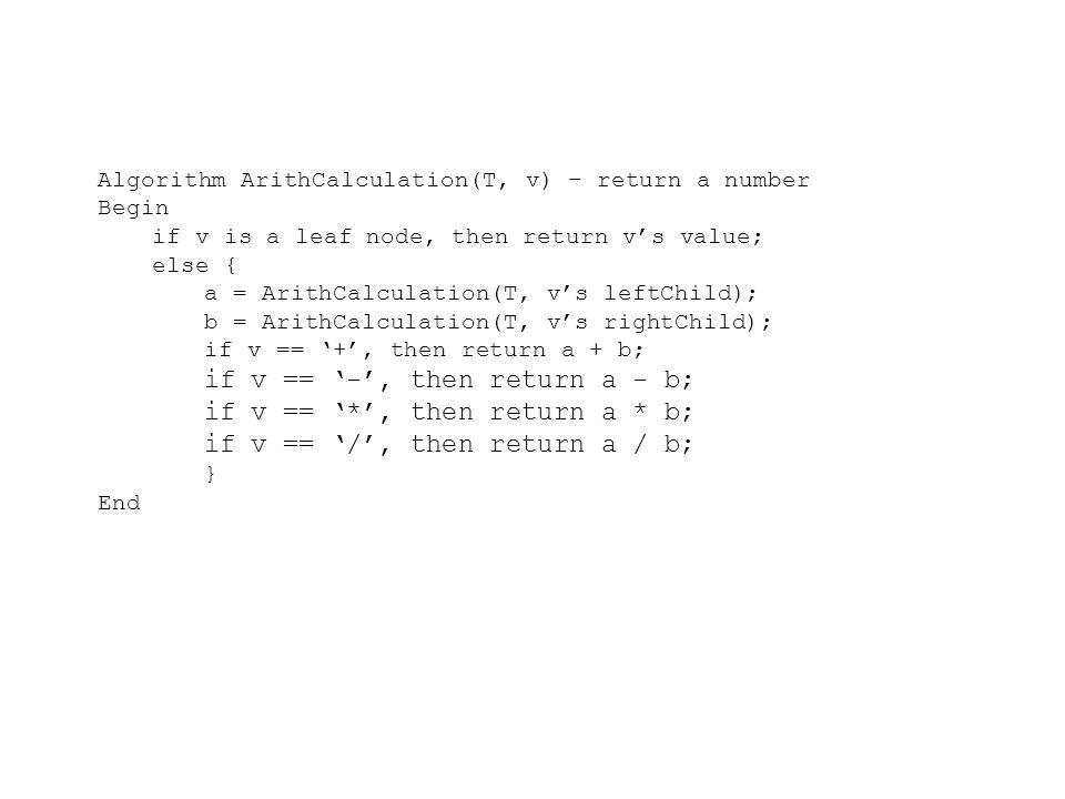 Algorithm ArithCalculation(T, v) – return a number Begin if v is a leaf node, then return v's value; else { a = ArithCalculation(T, v's leftChild); b = ArithCalculation(T, v's rightChild); if v == '+', then return a + b; if v == '-', then return a - b; if v == '*', then return a * b; if v == '/', then return a / b; } End