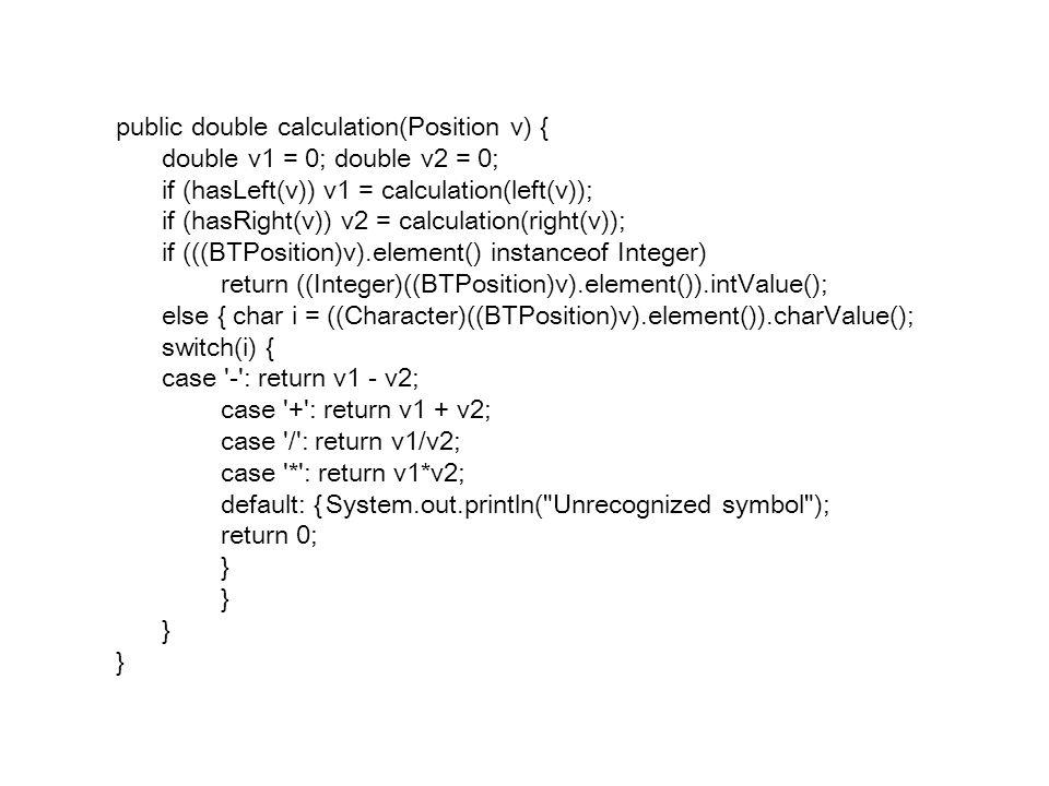 public double calculation(Position v) { double v1 = 0; double v2 = 0; if (hasLeft(v)) v1 = calculation(left(v)); if (hasRight(v)) v2 = calculation(right(v)); if (((BTPosition)v).element() instanceof Integer) return ((Integer)((BTPosition)v).element()).intValue(); else { char i = ((Character)((BTPosition)v).element()).charValue(); switch(i) { case - : return v1 - v2; case + : return v1 + v2; case / : return v1/v2; case * : return v1*v2; default: {System.out.println( Unrecognized symbol ); return 0; }