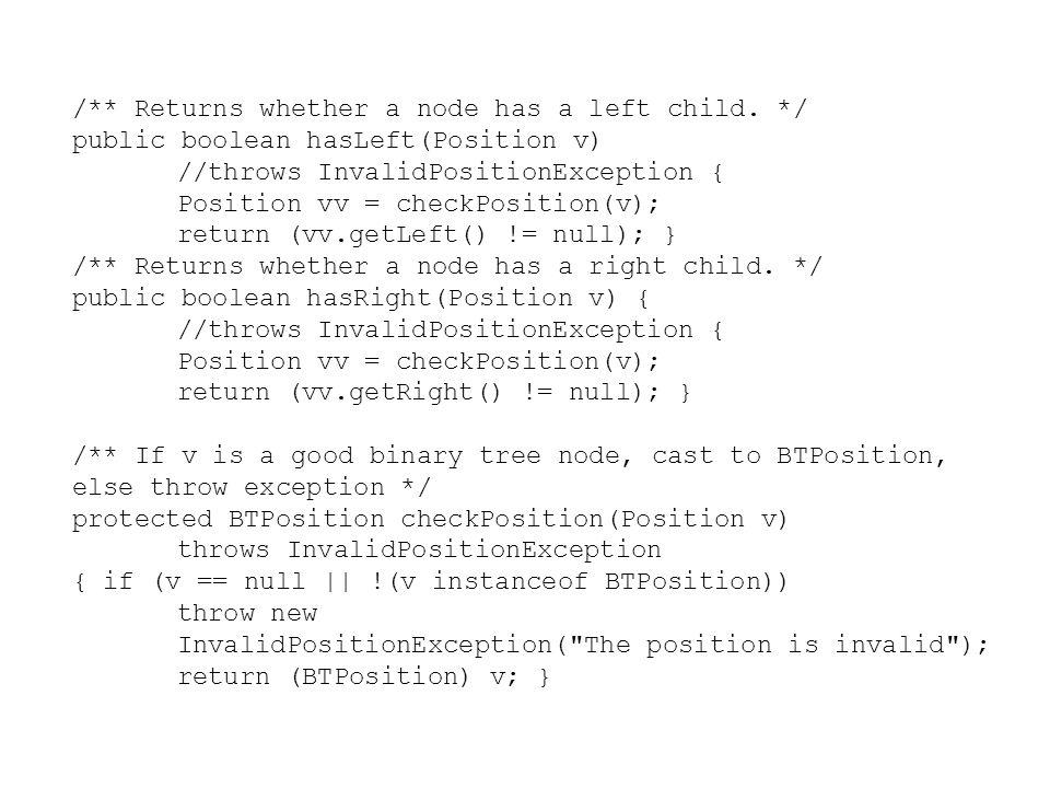 /** Returns whether a node has a left child. */ public boolean hasLeft(Position v) //throws InvalidPositionException { Position vv = checkPosition(v);