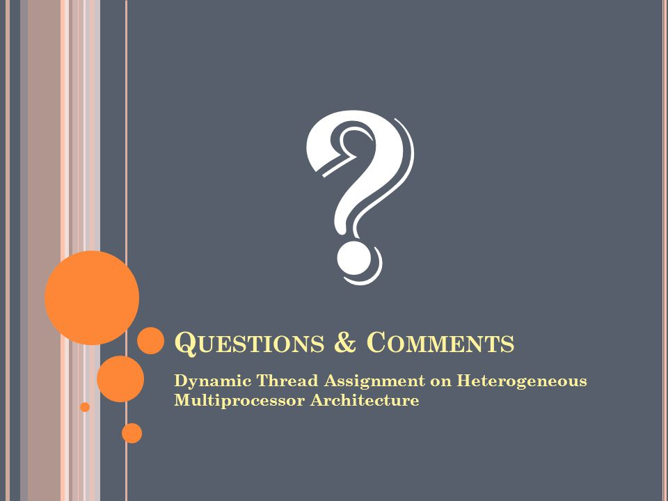 Q UESTIONS & C OMMENTS Dynamic Thread Assignment on Heterogeneous Multiprocessor Architecture