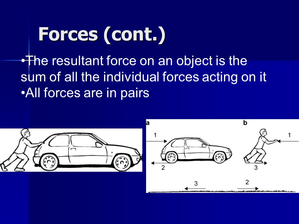 Forces (cont.) The resultant force on an object is the sum of all the individual forces acting on it All forces are in pairs