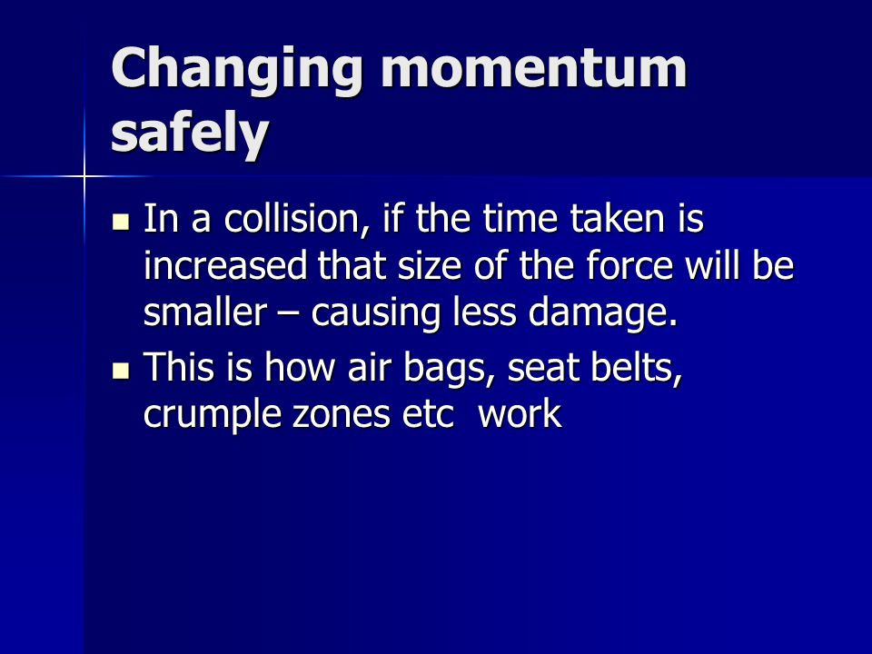 Changing momentum safely In a collision, if the time taken is increased that size of the force will be smaller – causing less damage.