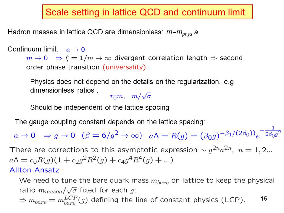 Scale setting in lattice QCD and continuum limit Hadron masses in lattice QCD are dimensionless: m=m phys a Continuum limit: Physics does not depend on the details on the regularization, e.g dimensionless ratios : Should be independent of the lattice spacing The gauge coupling constant depends on the lattice spacing: 15