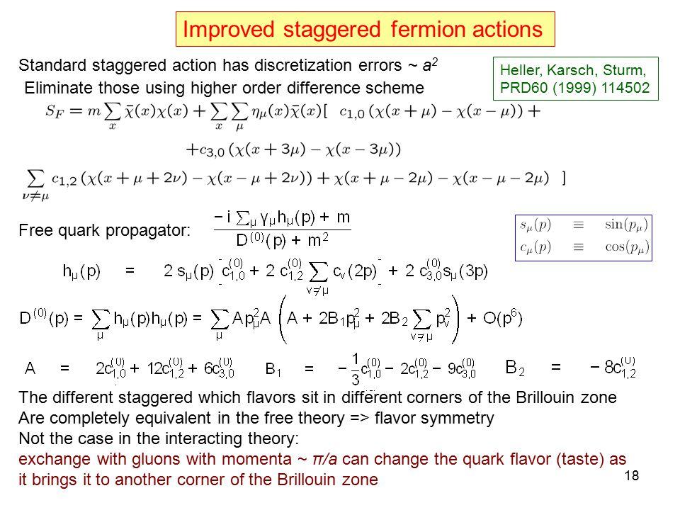 Improved staggered fermion actions Standard staggered action has discretization errors ~ a 2 Eliminate those using higher order difference scheme The different staggered which flavors sit in different corners of the Brillouin zone Are completely equivalent in the free theory => flavor symmetry Not the case in the interacting theory: exchange with gluons with momenta ~ π/a can change the quark flavor (taste) as it brings it to another corner of the Brillouin zone Free quark propagator: Heller, Karsch, Sturm, PRD60 (1999) 114502 18