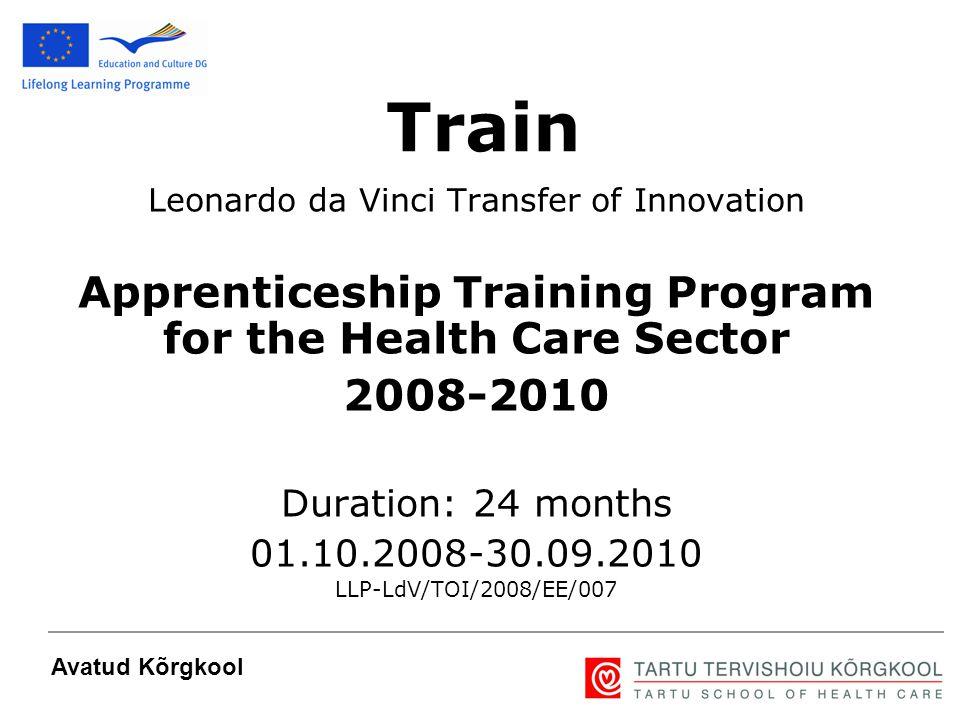 1 Leonardo da Vinci Transfer of Innovation Apprenticeship Training Program for the Health Care Sector 2008-2010 Duration: 24 months 01.10.2008-30.09.2010 LLP-LdV/TOI/2008/EE/007 Avatud Kõrgkool Train
