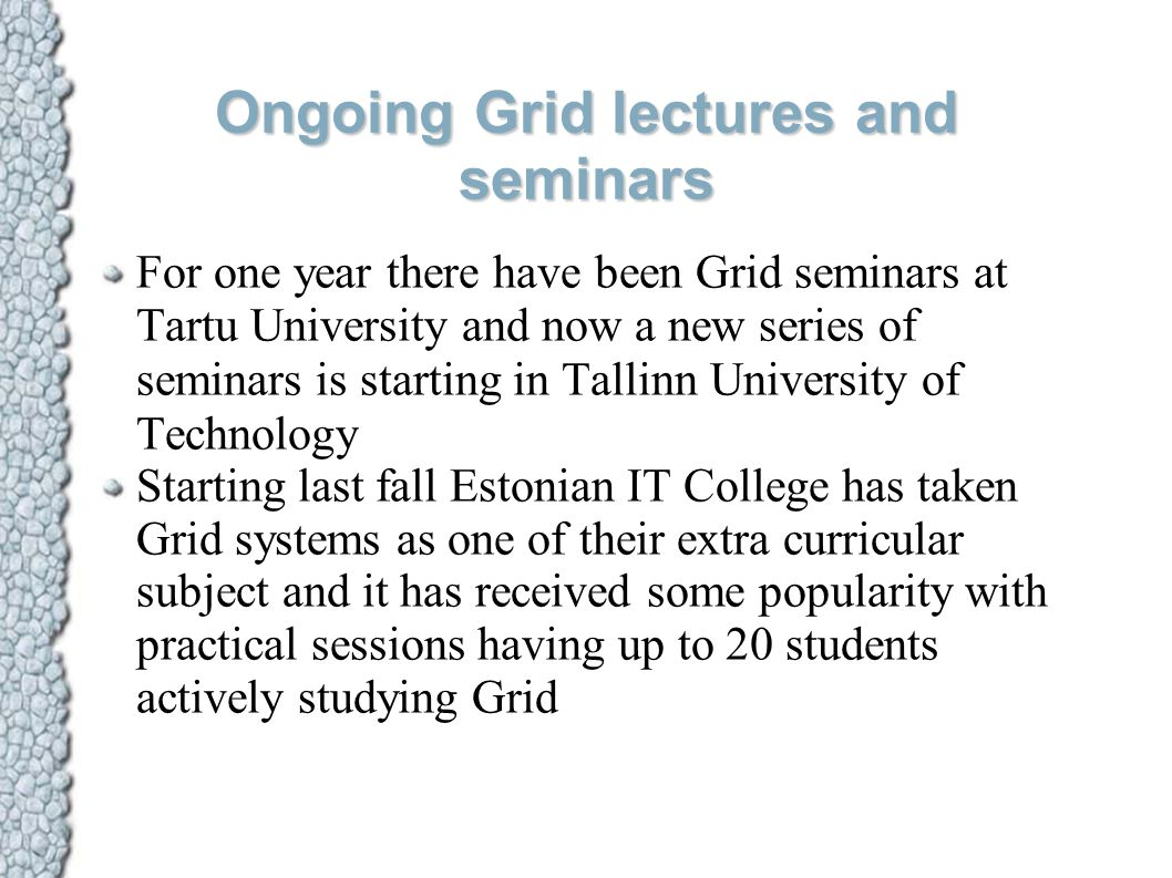 Ongoing Grid lectures and seminars For one year there have been Grid seminars at Tartu University and now a new series of seminars is starting in Tall