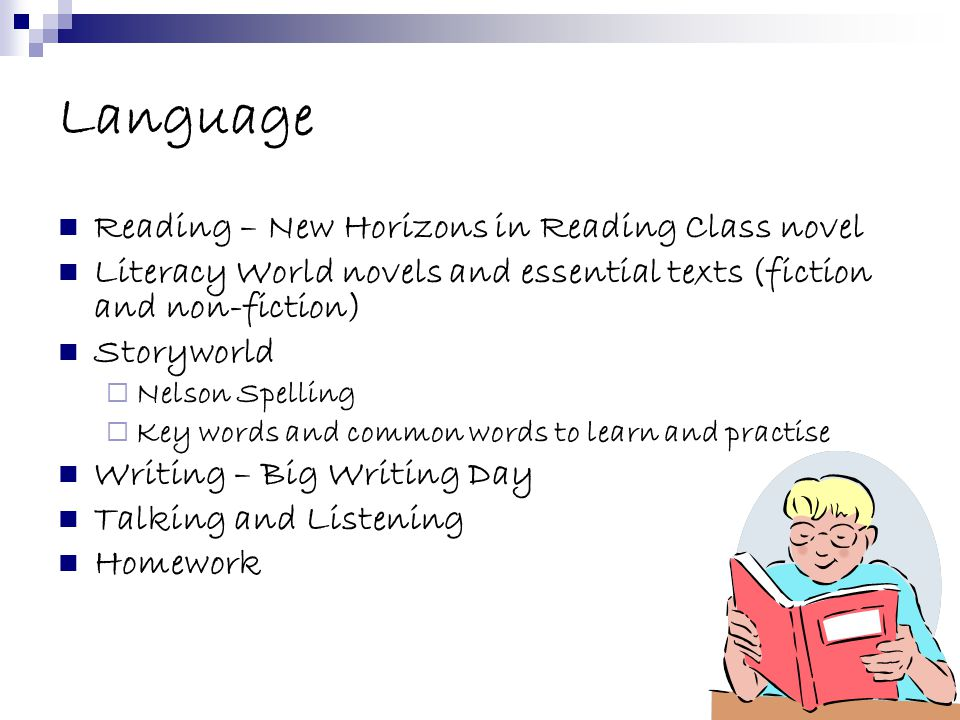 Language Reading – New Horizons in Reading Class novel Literacy World novels and essential texts (fiction and non-fiction) Storyworld  Nelson Spelling  Key words and common words to learn and practise Writing – Big Writing Day Talking and Listening Homework