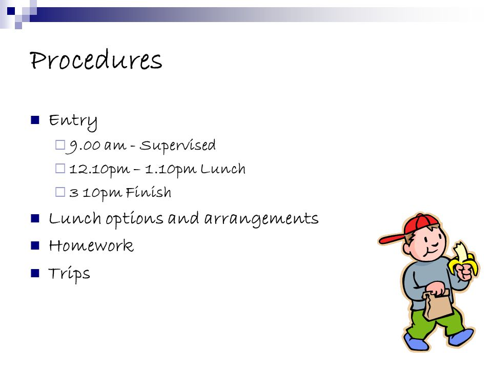 Procedures Entry  9.00 am - Supervised  12.10pm – 1.10pm Lunch  3 10pm Finish Lunch options and arrangements Homework Trips