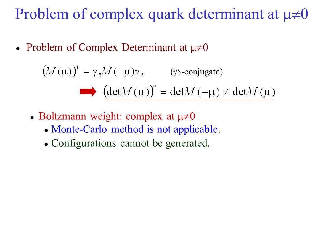 Problem of complex quark determinant at  0 Problem of Complex Determinant at  0 Boltzmann weight: complex at  0 Monte-Carlo method is not applic