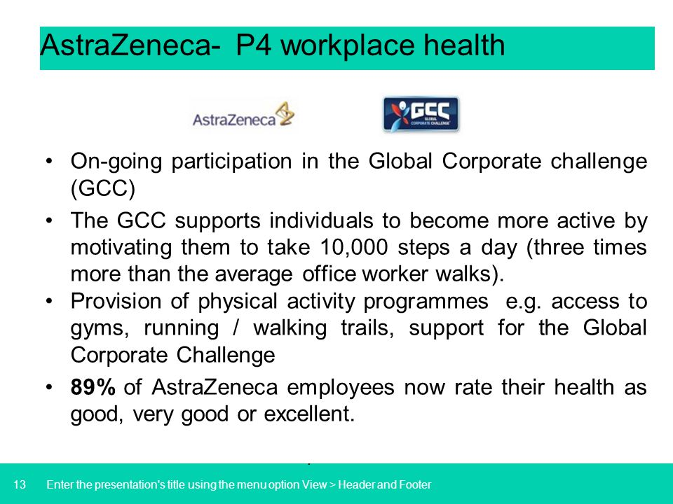 13 AstraZeneca- P4 workplace health On-going participation in the Global Corporate challenge (GCC) The GCC supports individuals to become more active