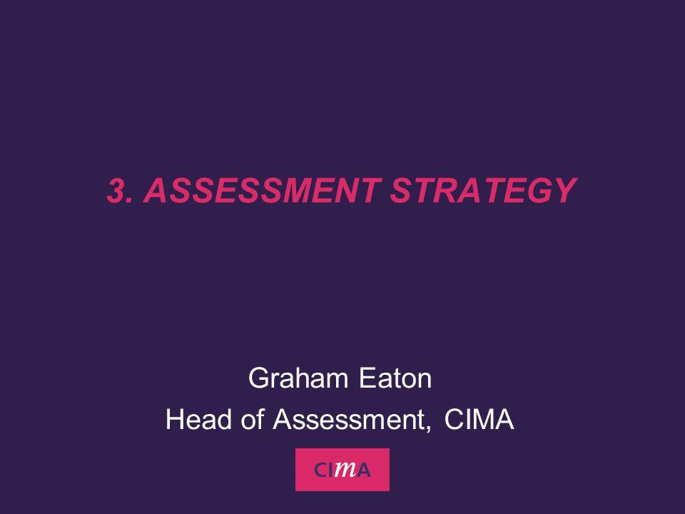 3. ASSESSMENT STRATEGY Graham Eaton Head of Assessment, CIMA