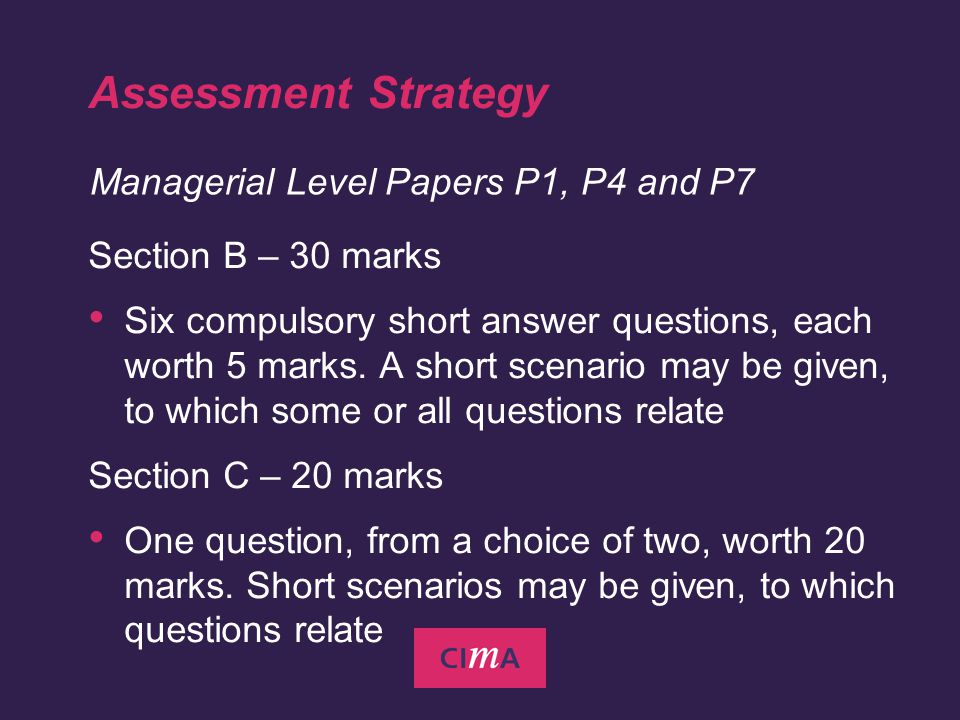 Business Management Pillar Management Accounting Pillar Financial Management Pillar Paper P1 - Management Accounting Performance Evaluation Paper P2 - Management Accounting Decision Management Paper P8 - Financial Analysis Paper P7 - Financial Accounting and Tax Principles Paper P9 Management Accounting Financial Strategy Paper P3 - Management Accounting Risk and Control Strategy Paper P6 Management Accounting Business Strategy Award - Member of the Chartered Institute of Management Accountants Practical Experience Recorded as a Career Profile with record of skills development (RSD) Minimum of Three Years of Relevant Experience Test of Professional Competence in Management Accounting (TOPCIMA) Pre-requisite Entry Requirements (e.g.