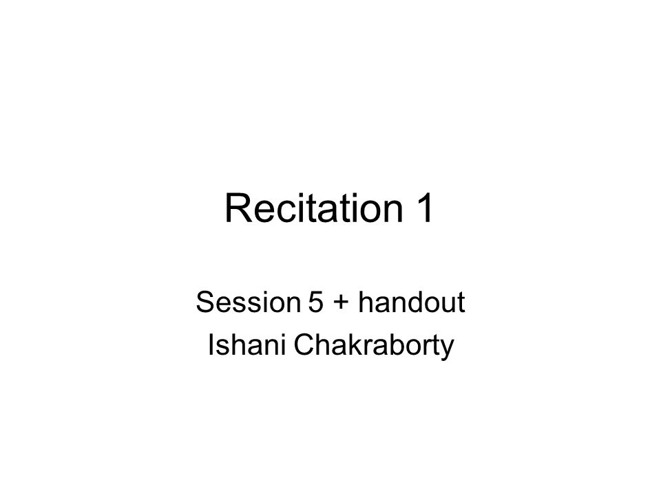 Recitation 1 Session 5 + handout Ishani Chakraborty