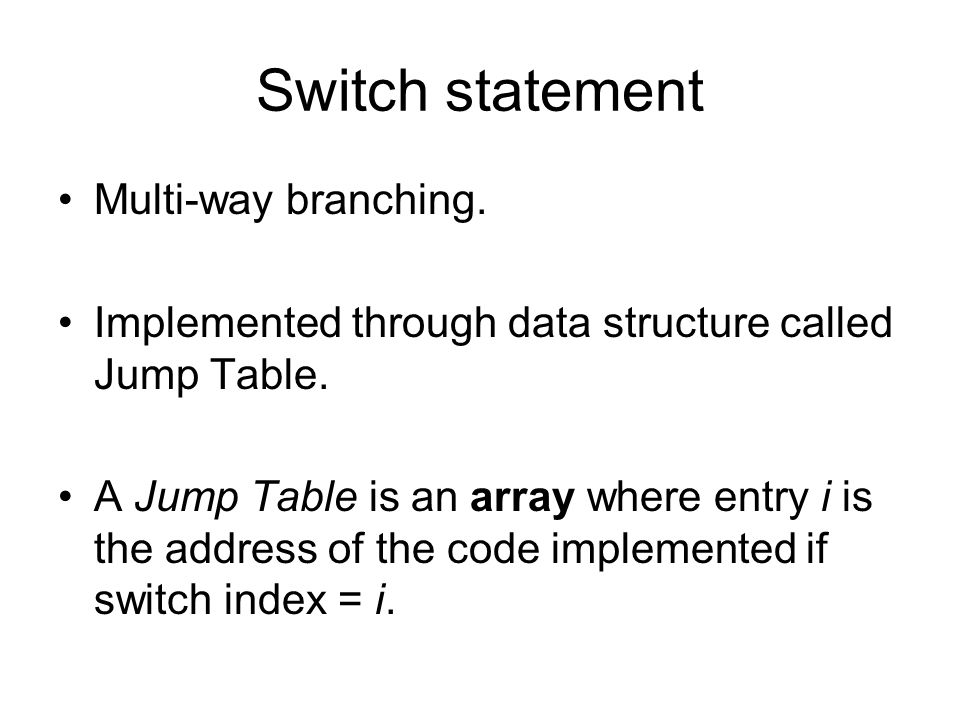 Switch statement Multi-way branching. Implemented through data structure called Jump Table.
