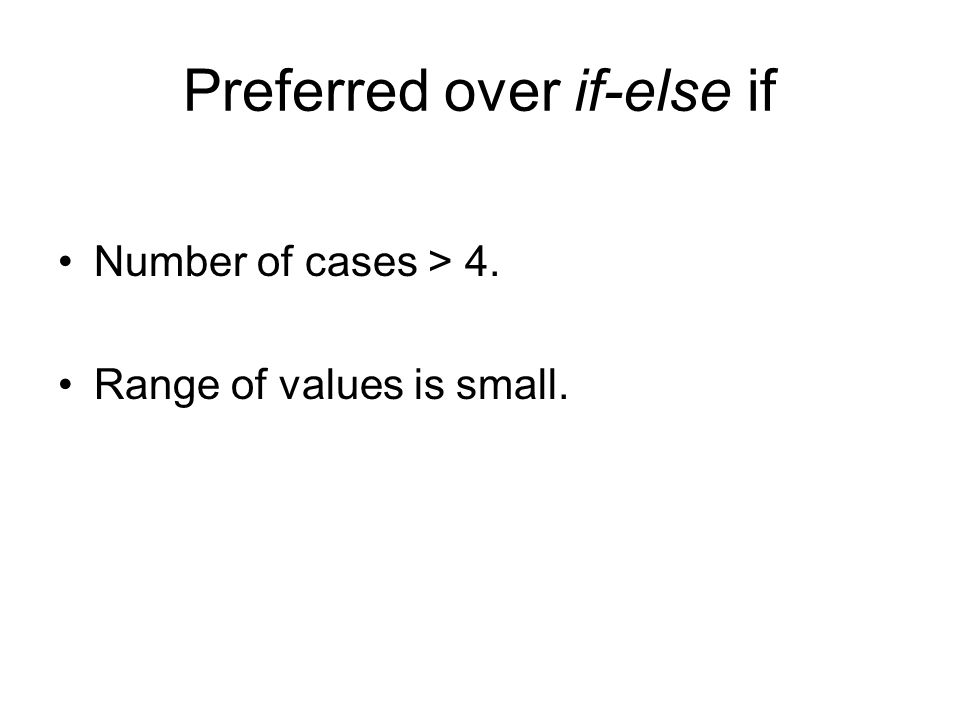 Preferred over if-else if Number of cases > 4. Range of values is small.