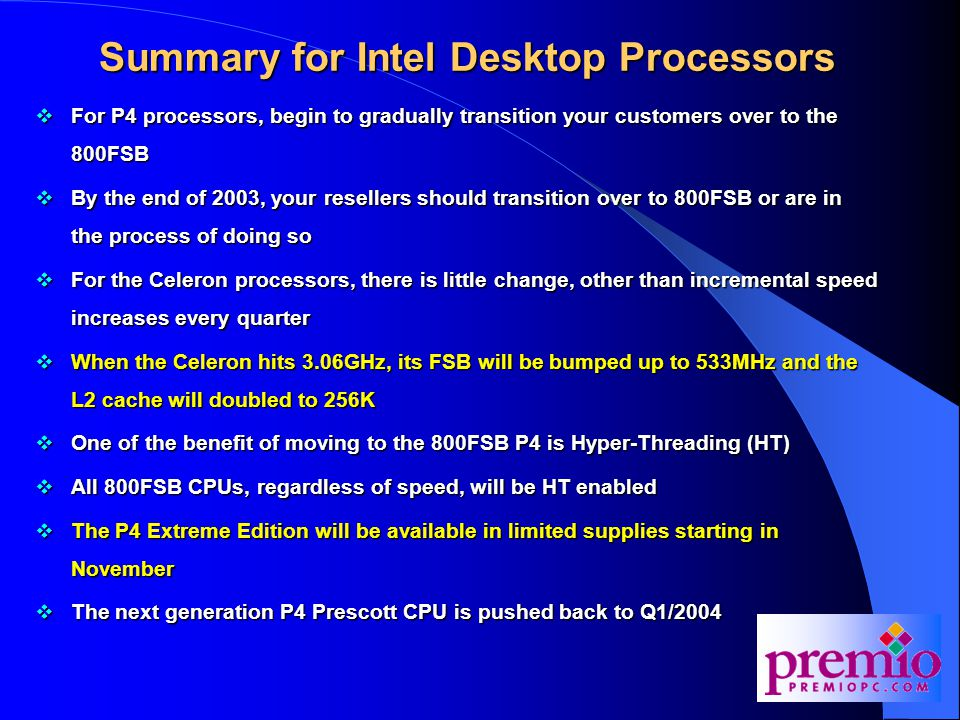 Summary for Intel Desktop Processors  For P4 processors, begin to gradually transition your customers over to the 800FSB  By the end of 2003, your resellers should transition over to 800FSB or are in the process of doing so  For the Celeron processors, there is little change, other than incremental speed increases every quarter  When the Celeron hits 3.06GHz, its FSB will be bumped up to 533MHz and the L2 cache will doubled to 256K  One of the benefit of moving to the 800FSB P4 is Hyper-Threading (HT)  All 800FSB CPUs, regardless of speed, will be HT enabled  The P4 Extreme Edition will be available in limited supplies starting in November  The next generation P4 Prescott CPU is pushed back to Q1/2004