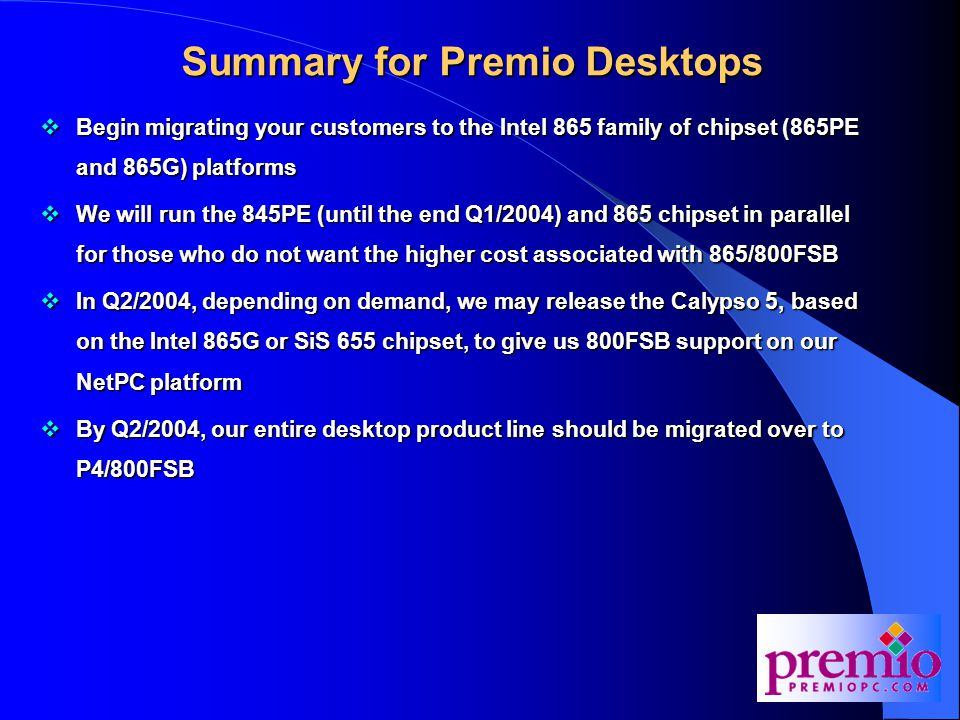 Summary for Premio Desktops  Begin migrating your customers to the Intel 865 family of chipset (865PE and 865G) platforms  We will run the 845PE (until the end Q1/2004) and 865 chipset in parallel for those who do not want the higher cost associated with 865/800FSB  In Q2/2004, depending on demand, we may release the Calypso 5, based on the Intel 865G or SiS 655 chipset, to give us 800FSB support on our NetPC platform  By Q2/2004, our entire desktop product line should be migrated over to P4/800FSB