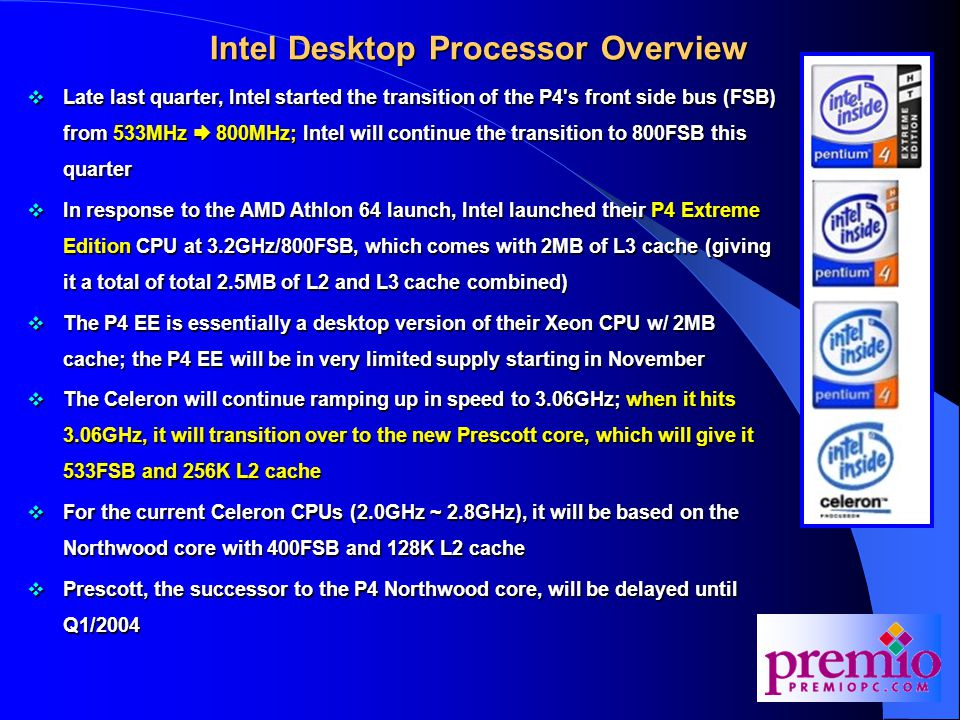 Intel Desktop Processor Overview  Late last quarter, Intel started the transition of the P4 s front side bus (FSB) from 533MHz  800MHz; Intel will continue the transition to 800FSB this quarter  In response to the AMD Athlon 64 launch, Intel launched their P4 Extreme Edition CPU at 3.2GHz/800FSB, which comes with 2MB of L3 cache (giving it a total of total 2.5MB of L2 and L3 cache combined)  The P4 EE is essentially a desktop version of their Xeon CPU w/ 2MB cache; the P4 EE will be in very limited supply starting in November  The Celeron will continue ramping up in speed to 3.06GHz; when it hits 3.06GHz, it will transition over to the new Prescott core, which will give it 533FSB and 256K L2 cache  For the current Celeron CPUs (2.0GHz ~ 2.8GHz), it will be based on the Northwood core with 400FSB and 128K L2 cache  Prescott, the successor to the P4 Northwood core, will be delayed until Q1/2004