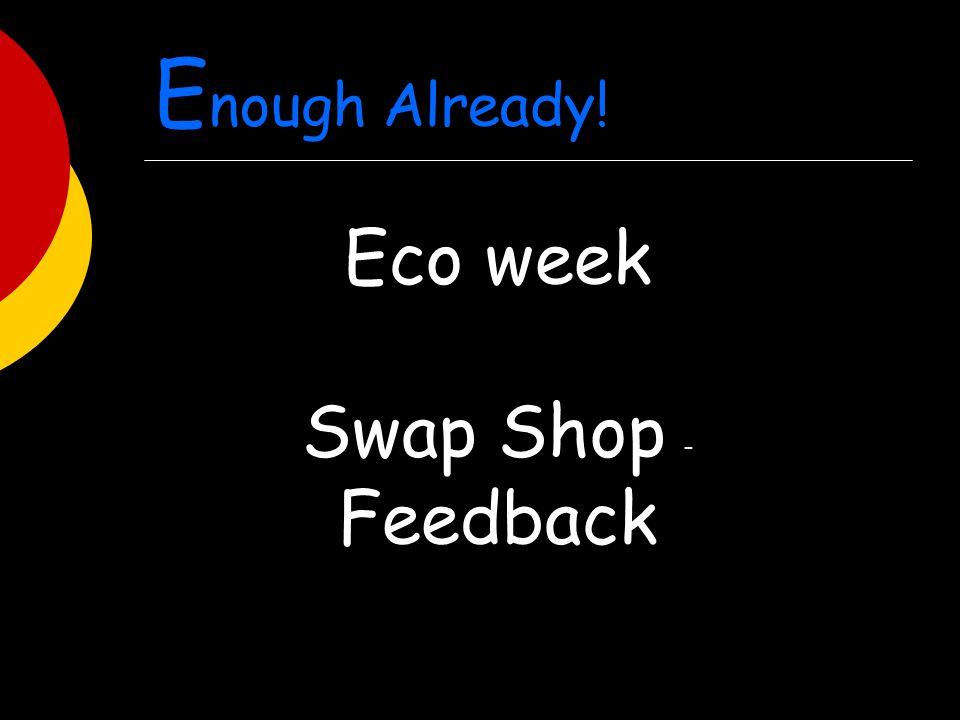E nough Already! Eco week Swap Shop - Feedback