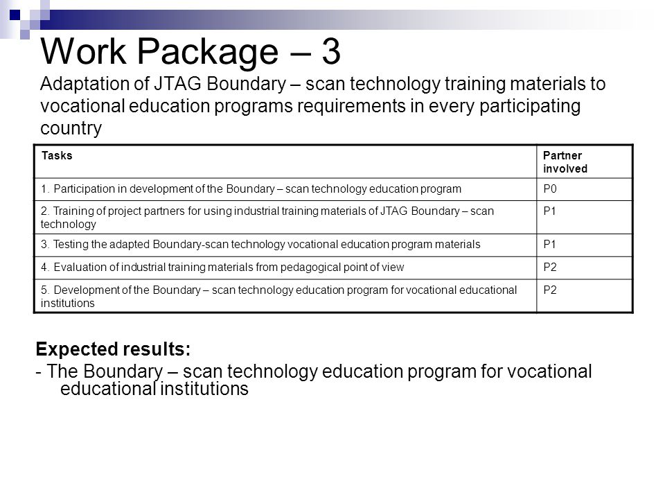 Work Package – 3 Adaptation of JTAG Boundary – scan technology training materials to vocational education programs requirements in every participating country Expected results: - The Boundary – scan technology education program for vocational educational institutions TasksPartner involved 1.