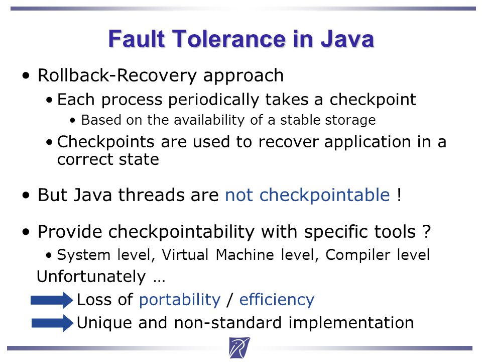 Christian Delbe3 Fault Tolerance in Java Rollback-Recovery approach Each process periodically takes a checkpoint Based on the availability of a stable storage Checkpoints are used to recover application in a correct state But Java threads are not checkpointable .