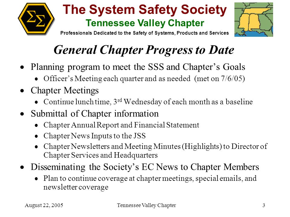 The System Safety Society Tennessee Valley Chapter Professionals Dedicated to the Safety of Systems, Products and Services August 22, 2005 Tennessee Valley Chapter3  Planning program to meet the SSS and Chapter's Goals  Officer's Meeting each quarter and as needed (met on 7/6/05)  Chapter Meetings  Continue lunch time, 3 rd Wednesday of each month as a baseline  Submittal of Chapter information  Chapter Annual Report and Financial Statement  Chapter News Inputs to the JSS  Chapter Newsletters and Meeting Minutes (Highlights) to Director of Chapter Services and Headquarters  Disseminating the Society's EC News to Chapter Members  Plan to continue coverage at chapter meetings, special emails, and newsletter coverage General Chapter Progress to Date