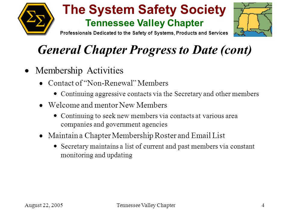 The System Safety Society Tennessee Valley Chapter Professionals Dedicated to the Safety of Systems, Products and Services August 22, 2005 Tennessee Valley Chapter4  Membership Activities  Contact of Non-Renewal Members  Continuing aggressive contacts via the Secretary and other members  Welcome and mentor New Members  Continuing to seek new members via contacts at various area companies and government agencies  Maintain a Chapter Membership Roster and Email List  Secretary maintains a list of current and past members via constant monitoring and updating General Chapter Progress to Date (cont)