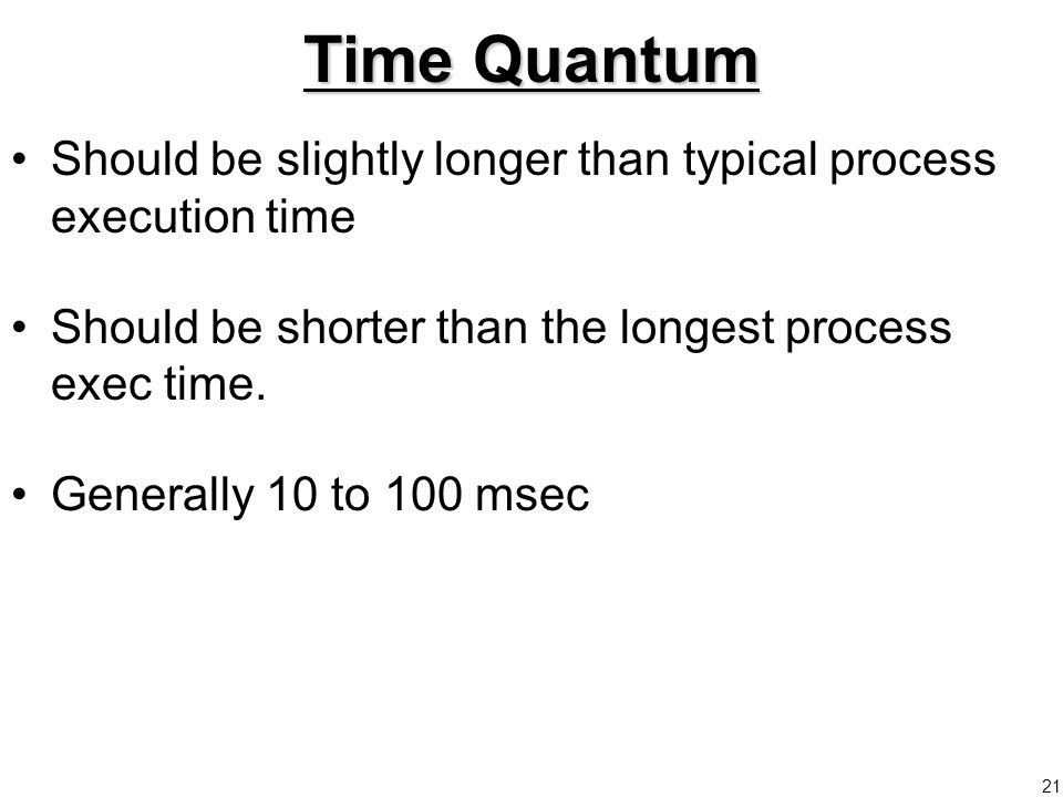 21 Time Quantum Should be slightly longer than typical process execution time Should be shorter than the longest process exec time.