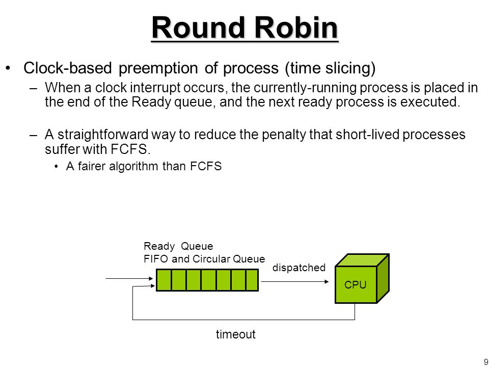 9 Round Robin Clock-based preemption of process (time slicing) –When a clock interrupt occurs, the currently-running process is placed in the end of the Ready queue, and the next ready process is executed.