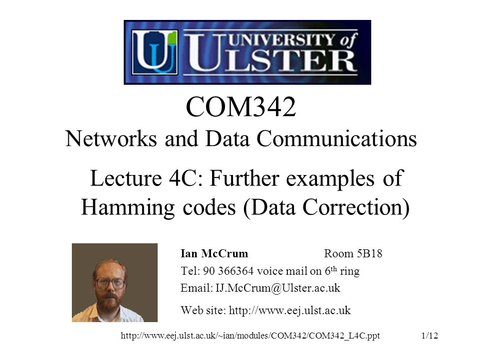 COM342 Networks and Data Communications Ian McCrumRoom 5B18 Tel: voice mail on 6 th ring   Web site:   Lecture 4C: Further examples of Hamming codes (Data Correction)