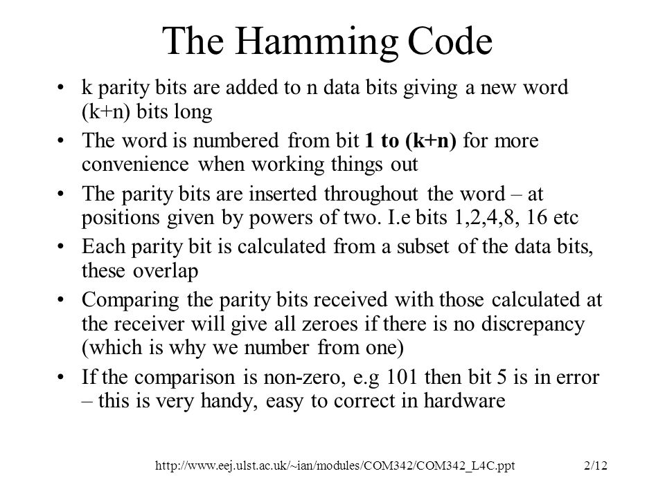 http://www.eej.ulst.ac.uk/~ian/modules/COM342/COM342_L4C.ppt3/12 Hamming applied to n bit data words In general the total number of bits that can be accommodated by the method is 2 k -1 So (n+k) = 2 k -1 If k is 3 we can accommodate 7 bits (4 data) If k is 4 we can accommodate up to 15 bits (11 data) If k is 5 we can accommodate up to 31 bits (26 data) There are better codes, hamming only fixes single bit errors (c.f convolutional codes although we won't cover them here).