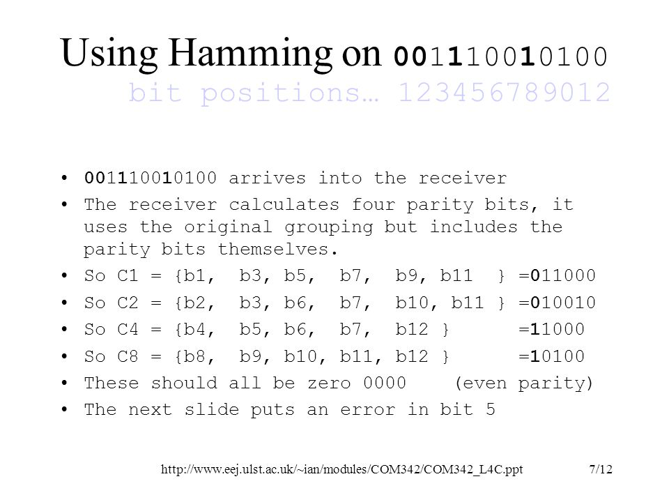 http://www.eej.ulst.ac.uk/~ian/modules/COM342/COM342_L4C.ppt8/12 Using Hamming on 001100010100 bit positions… 123456789012 So C1 = {b1, b3, b5, b7, b9, b11 } =010000 So C2 = {b2, b3, b6, b7, b10, b11 } =010010 So C4 = {b4, b5, b6, b7, b12 } =10000 So C8 = {b8, b9, b10, b11, b12 } =10100 Now C1 and C4 are set, The checkbits arranged as a binary number C8 C4 C2 C1 are 0101 This is five in binary, so invert bit 5 to correct the code 001100010100 = > 001110010100