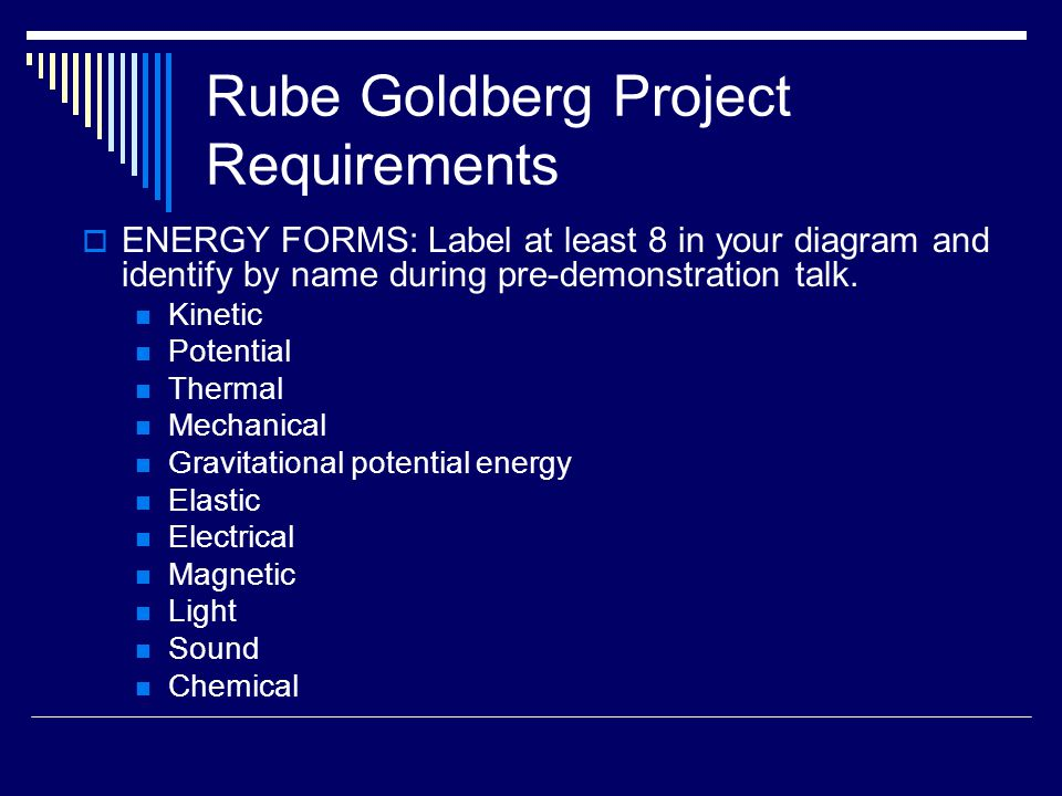 Rube Goldberg Project Requirements  ENERGY FORMS: Label at least 8 in your diagram and identify by name during pre-demonstration talk. Kinetic Potent