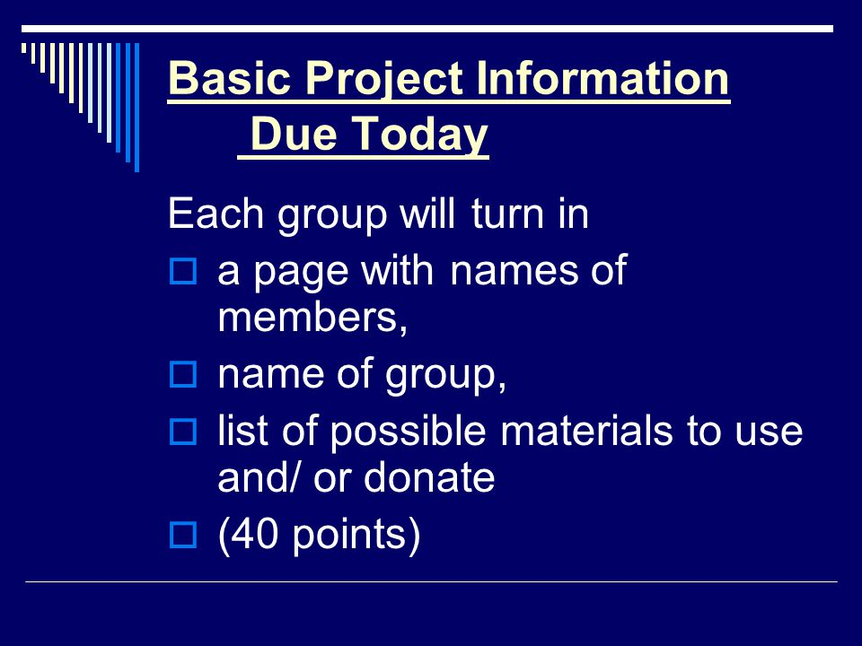 Basic Project Information Due Today Each group will turn in  a page with names of members,  name of group,  list of possible materials to use and/