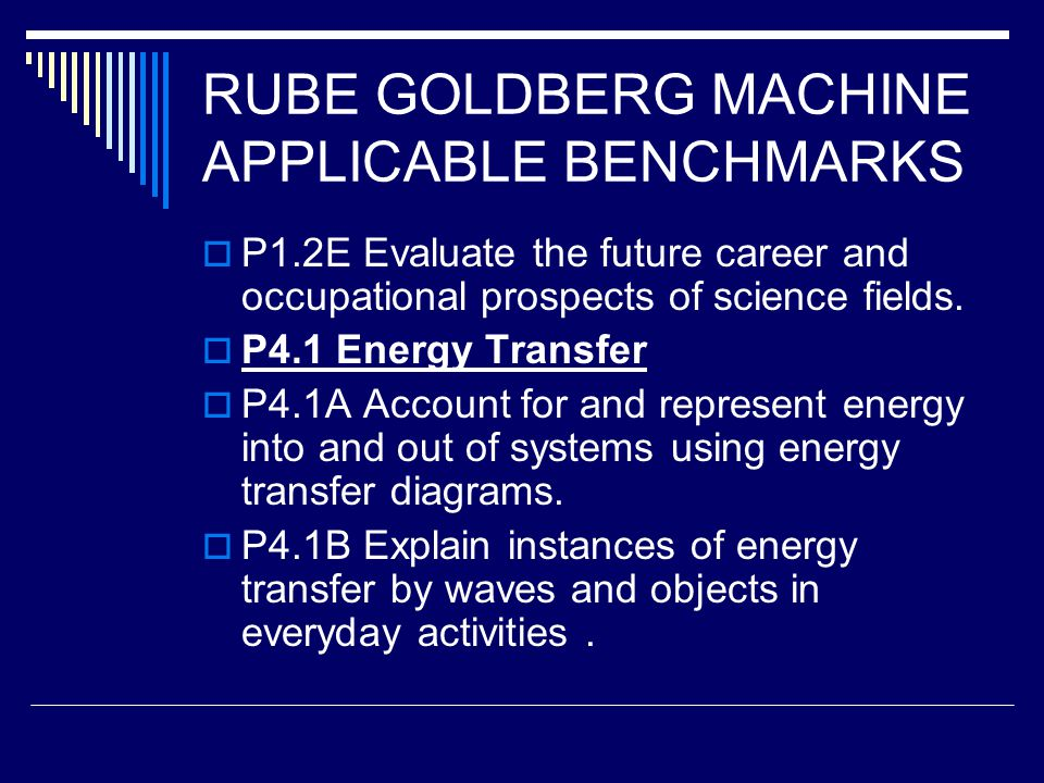 RUBE GOLDBERG MACHINE APPLICABLE BENCHMARKS  P1.2E Evaluate the future career and occupational prospects of science fields.  P4.1 Energy Transfer 
