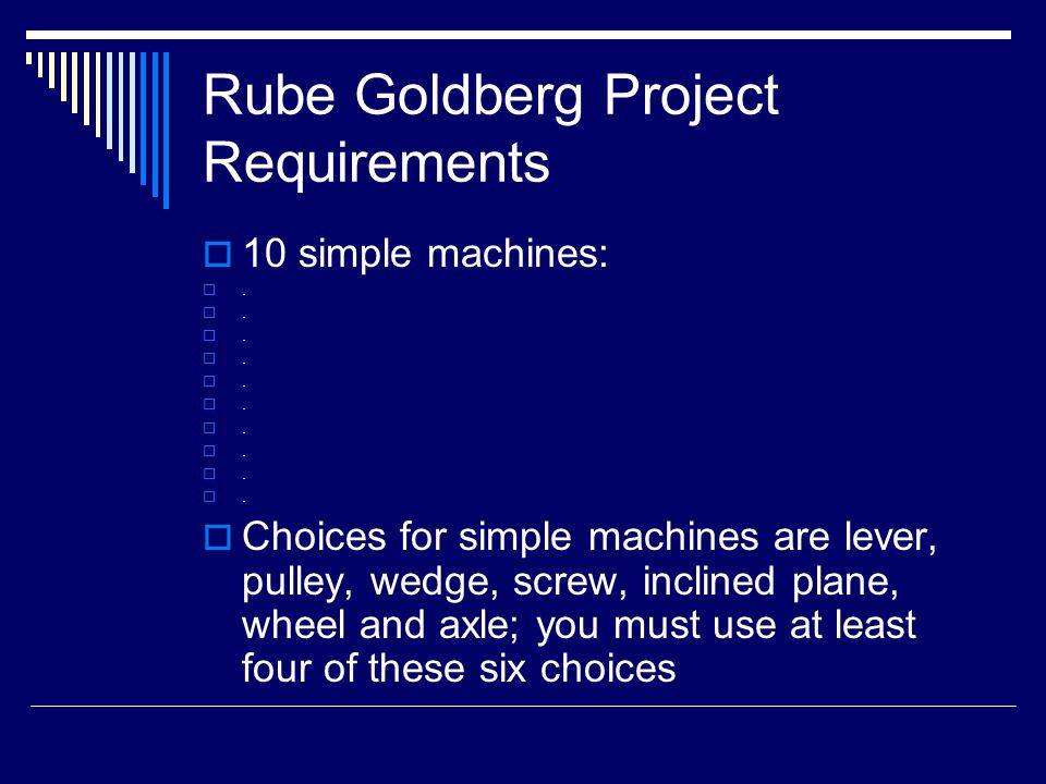 Rube Goldberg Project Requirements  10 simple machines: .  Choices for simple machines are lever, pulley, wedge, screw, inclined plane, wheel and a