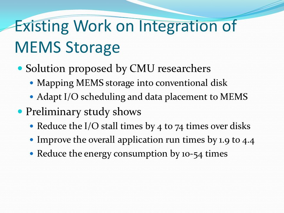 Existing Work on Integration of MEMS Storage Solution proposed by CMU researchers Mapping MEMS storage into conventional disk Adapt I/O scheduling and data placement to MEMS Preliminary study shows Reduce the I/O stall times by 4 to 74 times over disks Improve the overall application run times by 1.9 to 4.4 Reduce the energy consumption by 10-54 times