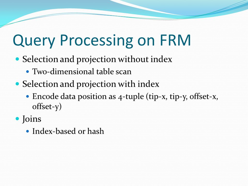 Query Processing on FRM Selection and projection without index Two-dimensional table scan Selection and projection with index Encode data position as 4-tuple (tip-x, tip-y, offset-x, offset-y) Joins Index-based or hash