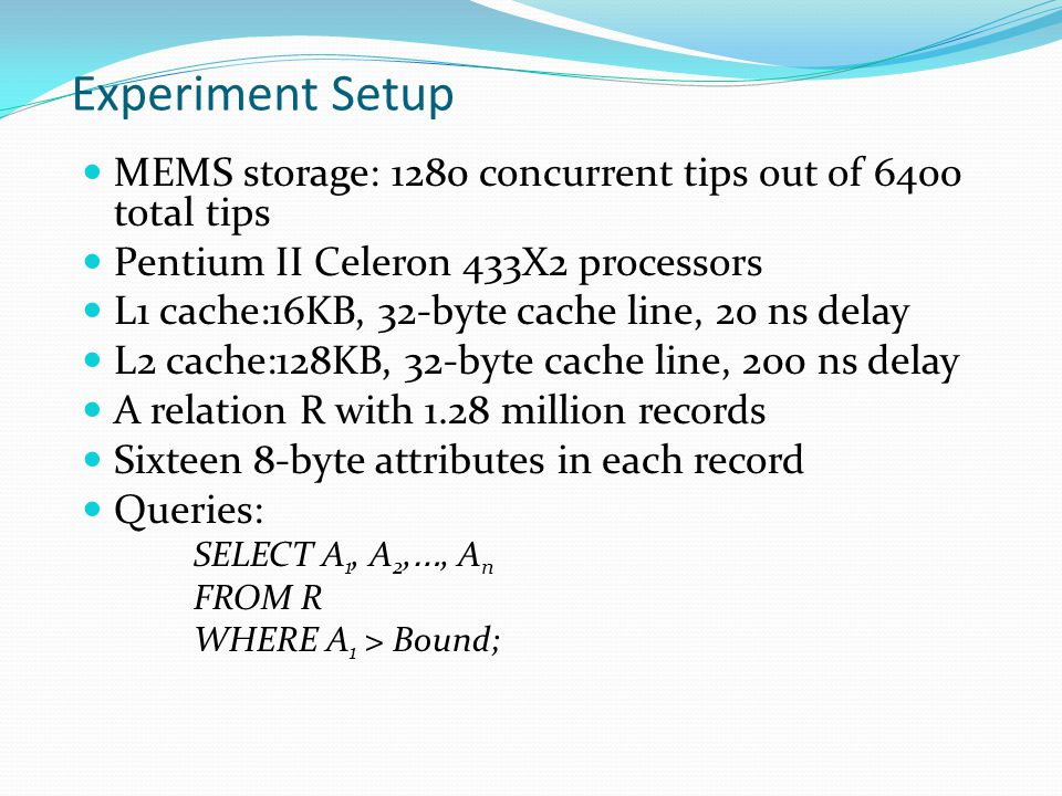 Experiment Setup MEMS storage: 1280 concurrent tips out of 6400 total tips Pentium II Celeron 433X2 processors L1 cache:16KB, 32-byte cache line, 20 ns delay L2 cache:128KB, 32-byte cache line, 200 ns delay A relation R with 1.28 million records Sixteen 8-byte attributes in each record Queries: SELECT A 1, A 2, …, A n FROM R WHERE A 1 > Bound;