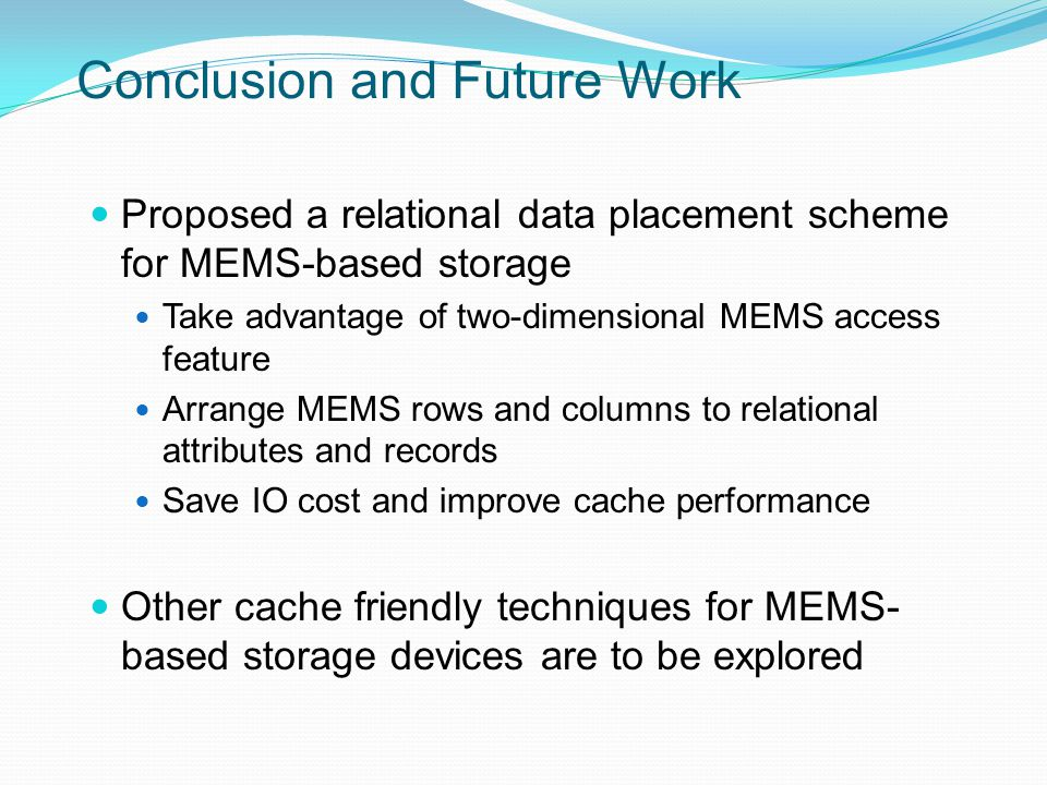 Conclusion and Future Work Proposed a relational data placement scheme for MEMS-based storage Take advantage of two-dimensional MEMS access feature Arrange MEMS rows and columns to relational attributes and records Save IO cost and improve cache performance Other cache friendly techniques for MEMS- based storage devices are to be explored