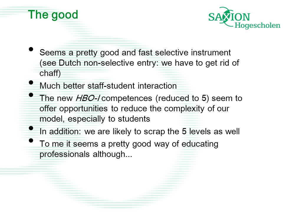 The good Seems a pretty good and fast selective instrument (see Dutch non-selective entry: we have to get rid of chaff) Much better staff-student interaction The new HBO-I competences (reduced to 5) seem to offer opportunities to reduce the complexity of our model, especially to students In addition: we are likely to scrap the 5 levels as well To me it seems a pretty good way of educating professionals although...